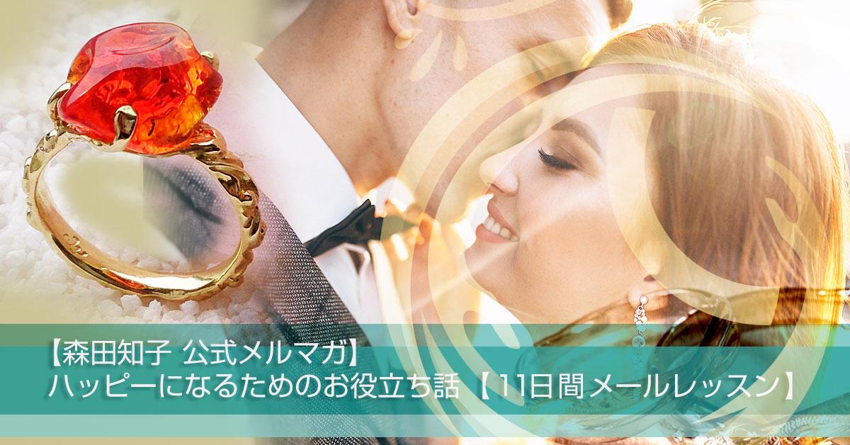 【森田知子 公式メルマガ】ハッピーになるためのお役立ち話 【11日間メールレッスン】